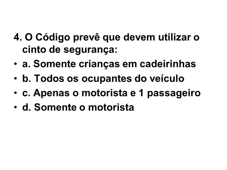 4. O Código prevê que devem utilizar o cinto de segurança: •a. Somente crianças em cadeirinhas •b. Todos os ocupantes do veículo •c. Apenas o motorist
