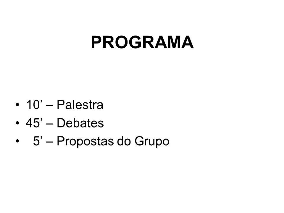 PROGRAMA •10' – Palestra •45' – Debates • 5' – Propostas do Grupo