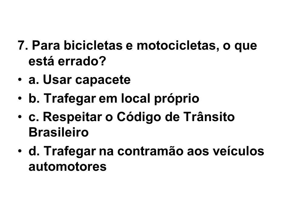7. Para bicicletas e motocicletas, o que está errado? •a. Usar capacete •b. Trafegar em local próprio •c. Respeitar o Código de Trânsito Brasileiro •d