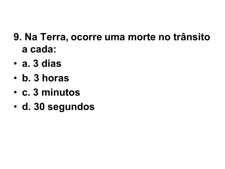 9. Na Terra, ocorre uma morte no trânsito a cada: •a. 3 dias •b. 3 horas •c. 3 minutos •d. 30 segundos