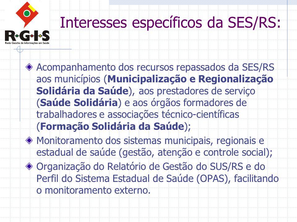 Interesses específicos da SES/RS: Acompanhamento dos recursos repassados da SES/RS aos municípios (Municipalização e Regionalização Solidária da Saúde), aos prestadores de serviço (Saúde Solidária) e aos órgãos formadores de trabalhadores e associações técnico-científicas (Formação Solidária da Saúde); Monitoramento dos sistemas municipais, regionais e estadual de saúde (gestão, atenção e controle social); Organização do Relatório de Gestão do SUS/RS e do Perfil do Sistema Estadual de Saúde (OPAS), facilitando o monitoramento externo.