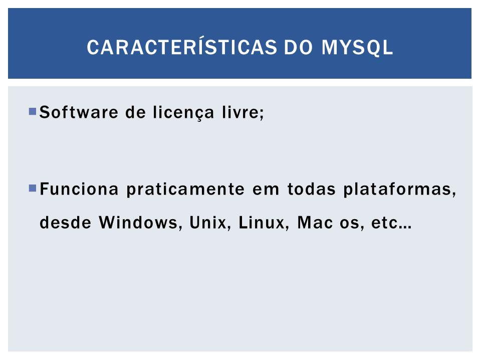  Software de licença livre;  Funciona praticamente em todas plataformas, desde Windows, Unix, Linux, Mac os, etc… CARACTERÍSTICAS DO MYSQL