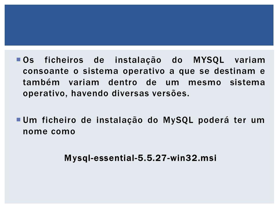  Os ficheiros de instalação do MYSQL variam consoante o sistema operativo a que se destinam e também variam dentro de um mesmo sistema operativo, hav