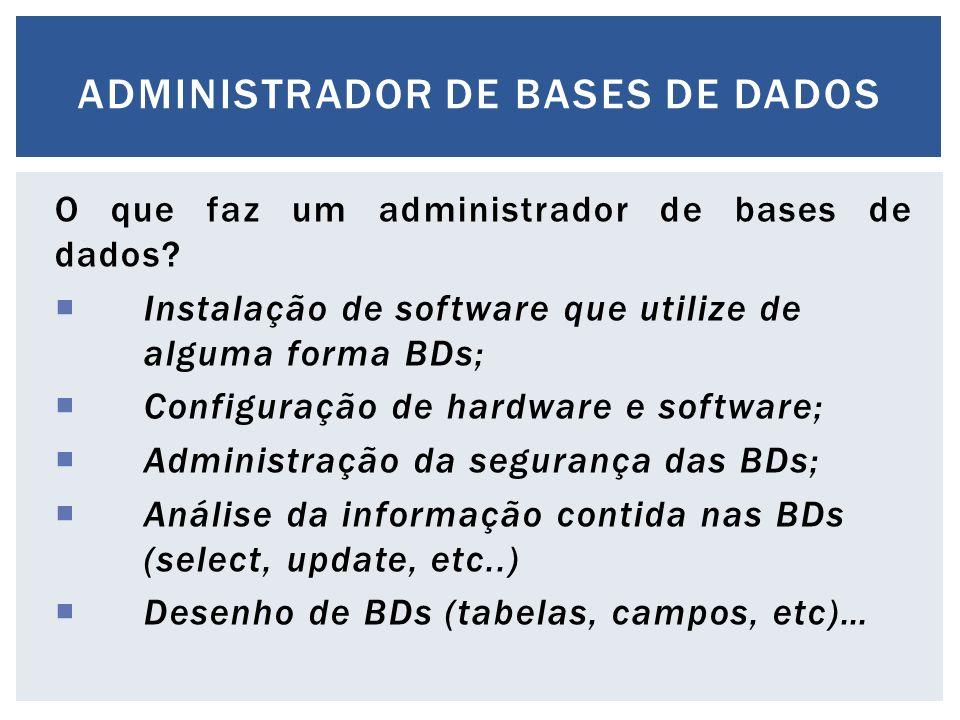 O que faz um administrador de bases de dados?  Instalação de software que utilize de alguma forma BDs;  Configuração de hardware e software;  Admin
