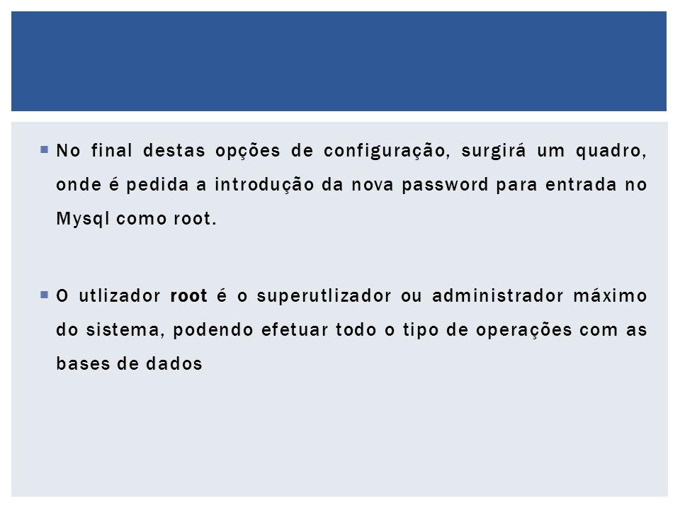  No final destas opções de configuração, surgirá um quadro, onde é pedida a introdução da nova password para entrada no Mysql como root.  O utlizado