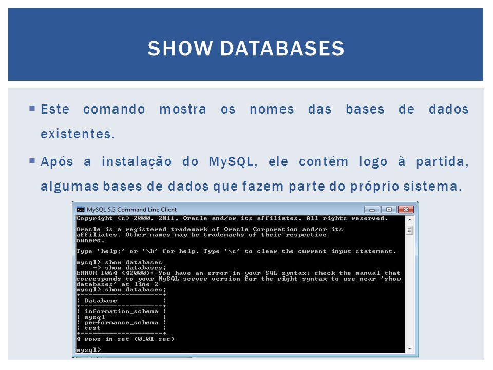 Este comando mostra os nomes das bases de dados existentes.  Após a instalação do MySQL, ele contém logo à partida, algumas bases de dados que faze