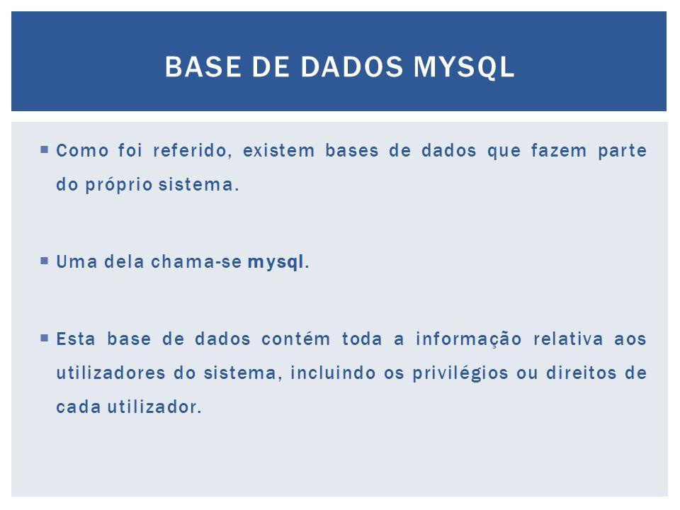  Como foi referido, existem bases de dados que fazem parte do próprio sistema.  Uma dela chama-se mysql.  Esta base de dados contém toda a informaç