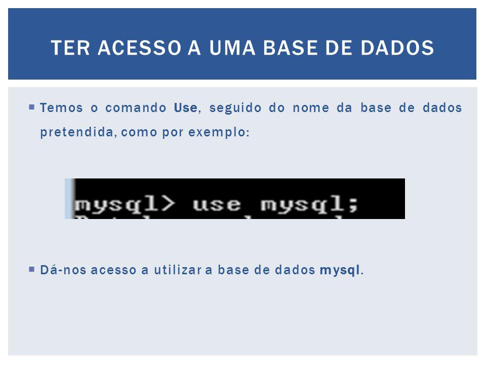  Temos o comando Use, seguido do nome da base de dados pretendida, como por exemplo:  Dá-nos acesso a utilizar a base de dados mysql. TER ACESSO A U
