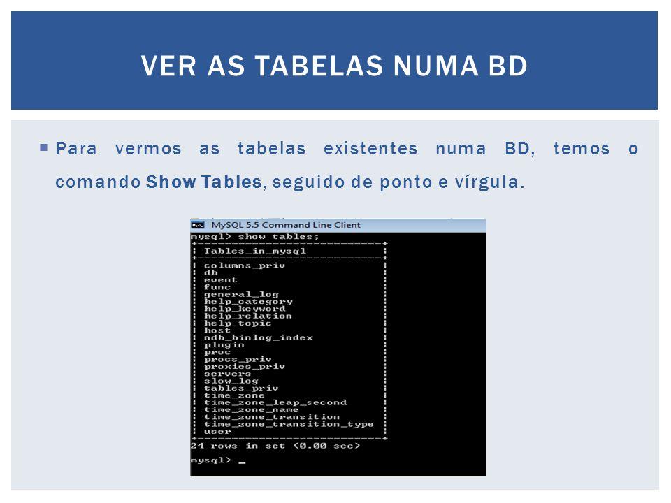  Para vermos as tabelas existentes numa BD, temos o comando Show Tables, seguido de ponto e vírgula. VER AS TABELAS NUMA BD