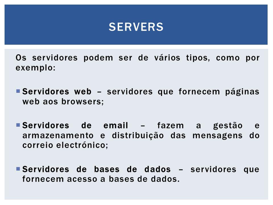 Os servidores podem ser de vários tipos, como por exemplo:  Servidores web – servidores que fornecem páginas web aos browsers;  Servidores de email