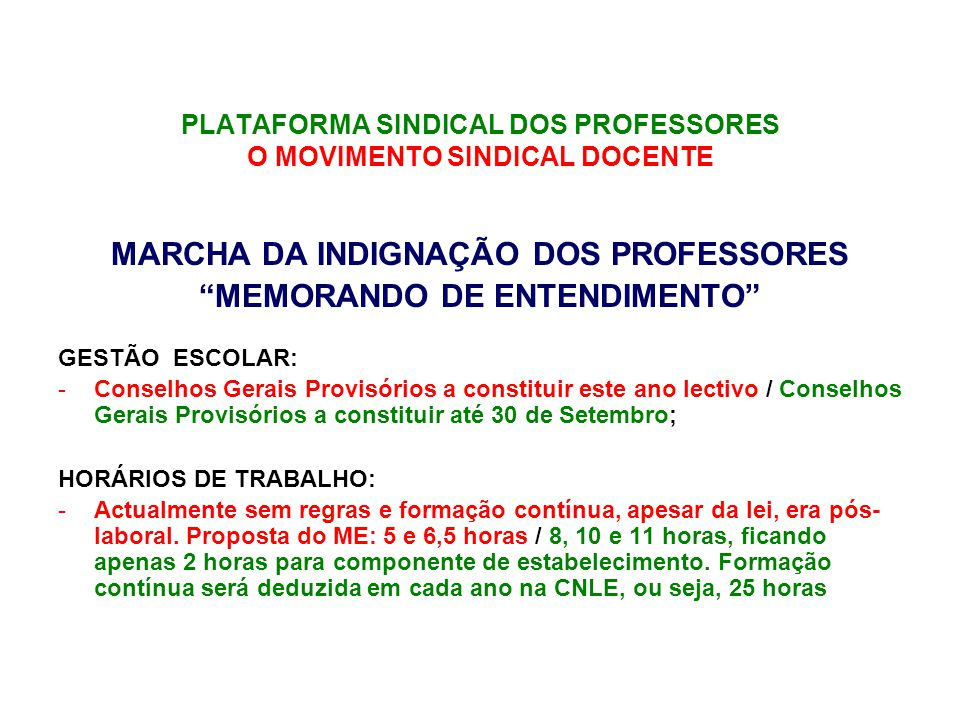 PLATAFORMA SINDICAL DOS PROFESSORES O MOVIMENTO SINDICAL DOCENTE MARCHA DA INDIGNAÇÃO DOS PROFESSORES MEMORANDO DE ENTENDIMENTO GESTÃO ESCOLAR: -Conselhos Gerais Provisórios a constituir este ano lectivo / Conselhos Gerais Provisórios a constituir até 30 de Setembro; HORÁRIOS DE TRABALHO: -Actualmente sem regras e formação contínua, apesar da lei, era pós- laboral.