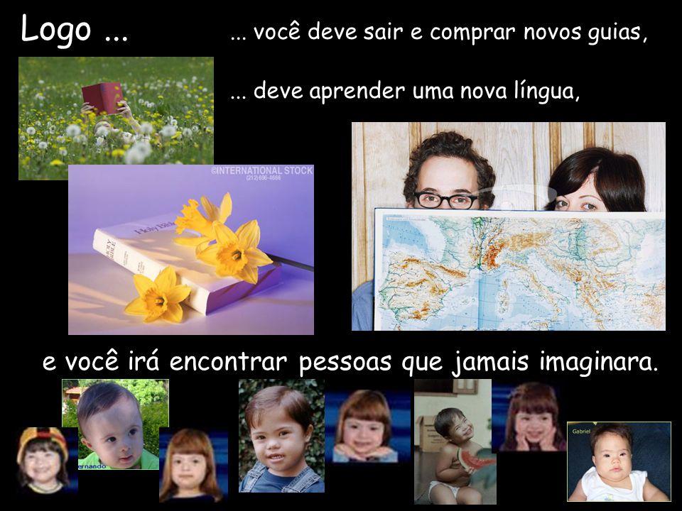 e você irá encontrar pessoas que jamais imaginara. Logo...... você deve sair e comprar novos guias,... deve aprender uma nova língua,