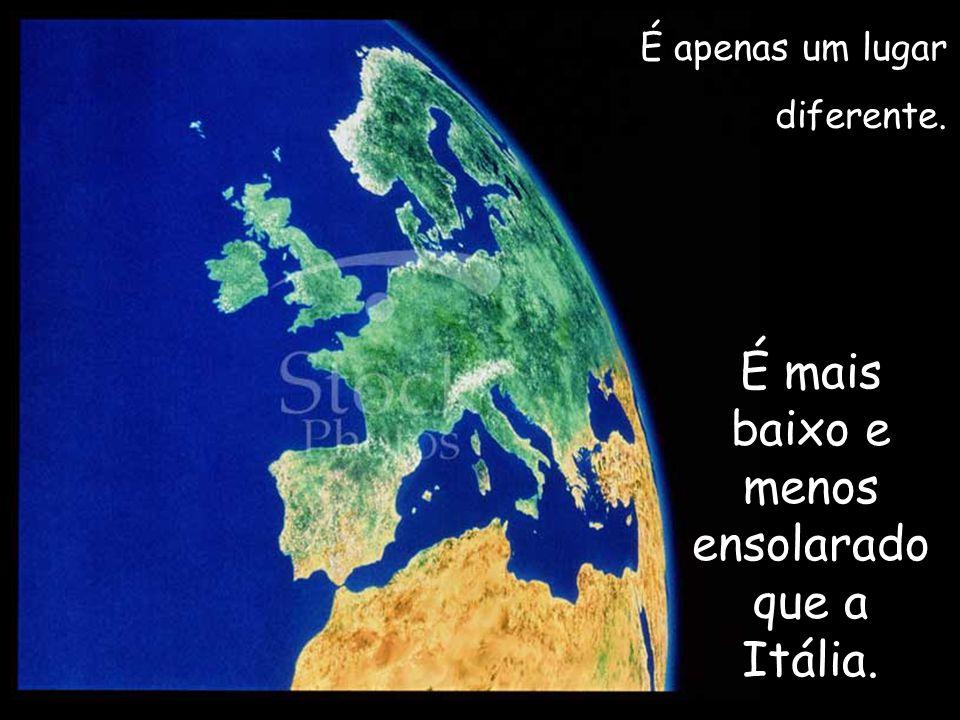 É apenas um lugar diferente. É mais baixo e menos ensolarado que a Itália.