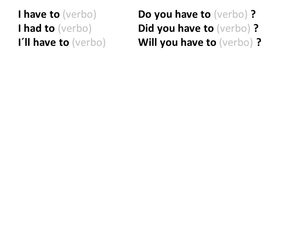 I have to (verbo) Do you have to (verbo) ? I had to (verbo) Did you have to (verbo) ? I´ll have to (verbo) Will you have to (verbo) ?
