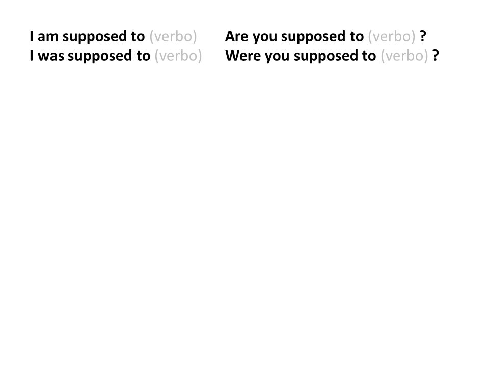 I am supposed to (verbo) Are you supposed to (verbo) .