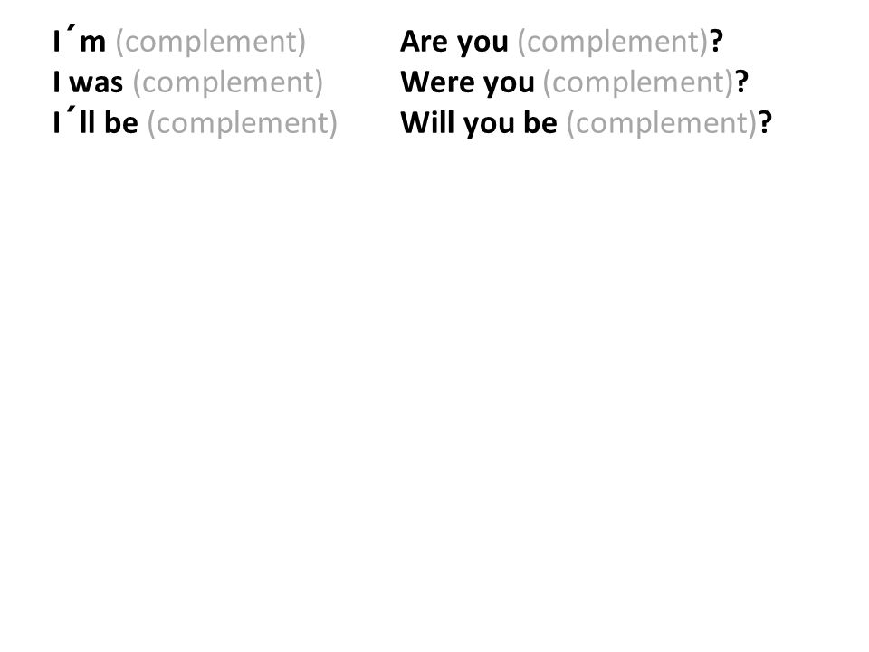I´m (complement) Are you (complement)? I was (complement) Were you (complement)? I´ll be (complement) Will you be (complement)?