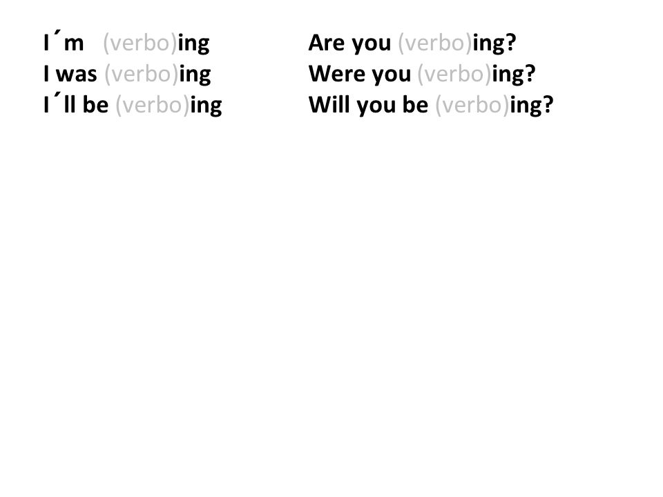 I´m (verbo)ing Are you (verbo)ing? I was (verbo)ing Were you (verbo)ing? I´ll be (verbo)ingWill you be (verbo)ing?