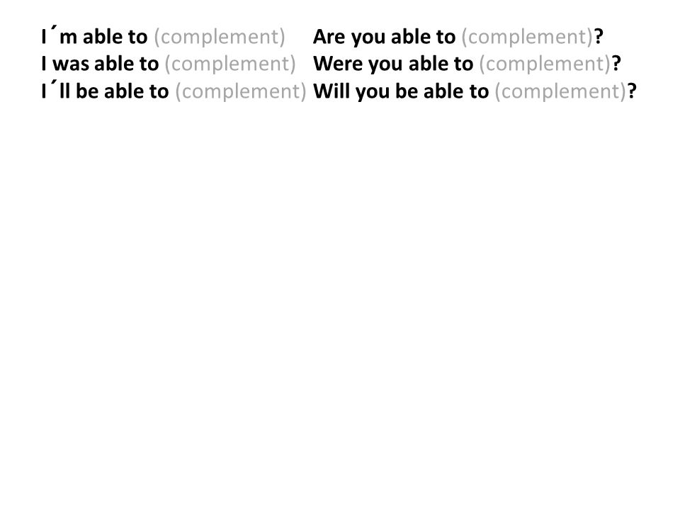 I´m able to (complement) Are you able to (complement)? I was able to (complement) Were you able to (complement)? I´ll be able to (complement) Will you