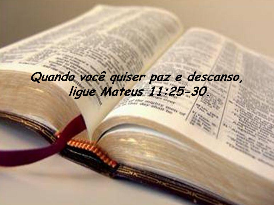 Quando você quiser paz e descanso, ligue Mateus 11:25-30.