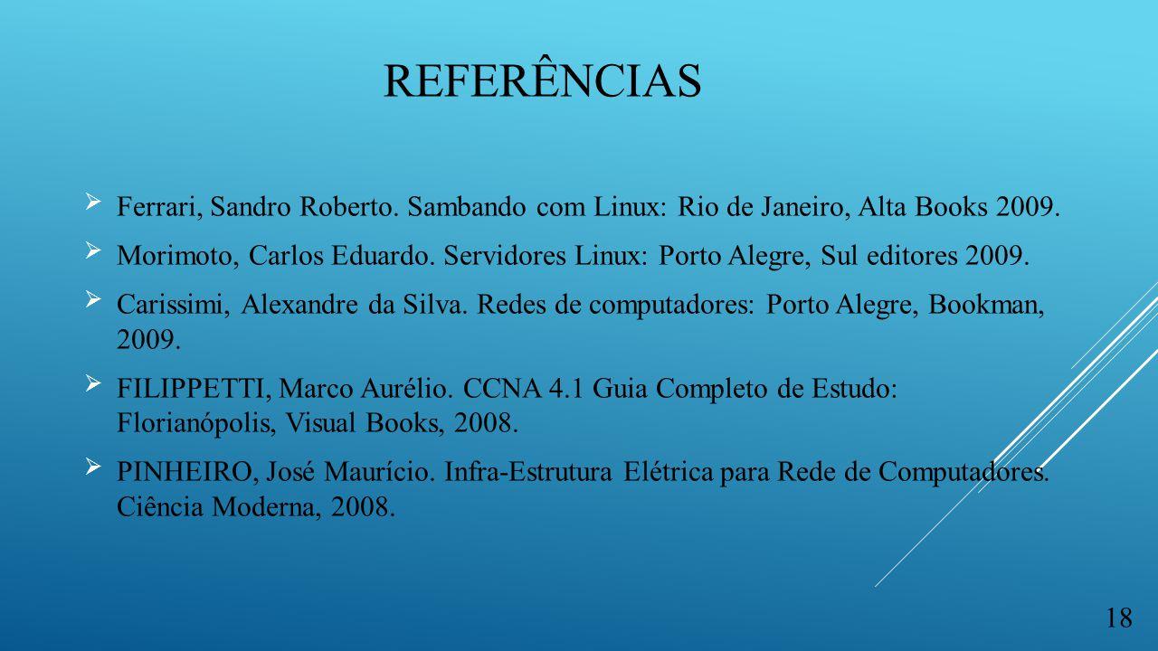 REFERÊNCIAS  Ferrari, Sandro Roberto. Sambando com Linux: Rio de Janeiro, Alta Books 2009.  Morimoto, Carlos Eduardo. Servidores Linux: Porto Alegre