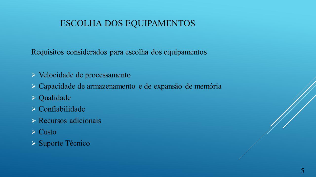 ESCOLHA DOS EQUIPAMENTOS Requisitos considerados para escolha dos equipamentos  Velocidade de processamento  Capacidade de armazenamento e de expans