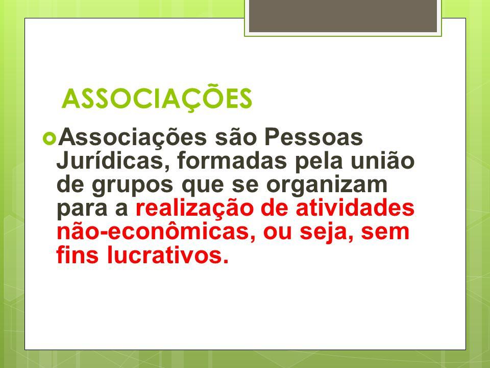 ASSOCIAÇÕES  Associações são Pessoas Jurídicas, formadas pela união de grupos que se organizam para a realização de atividades não-econômicas, ou sej