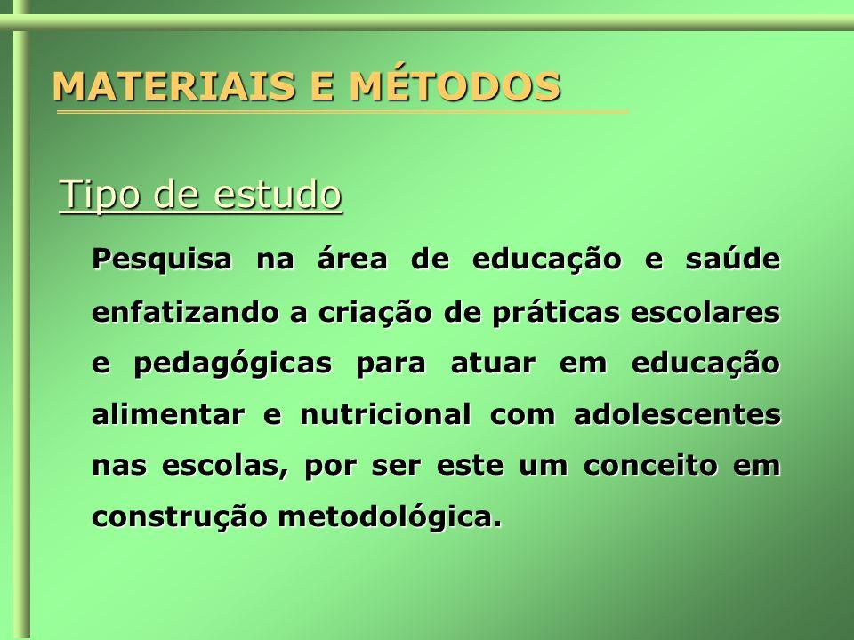 MATERIAIS E MÉTODOS Tipo de estudo Pesquisa na área de educação e saúde enfatizando a criação de práticas escolares e pedagógicas para atuar em educação alimentar e nutricional com adolescentes nas escolas, por ser este um conceito em construção metodológica.