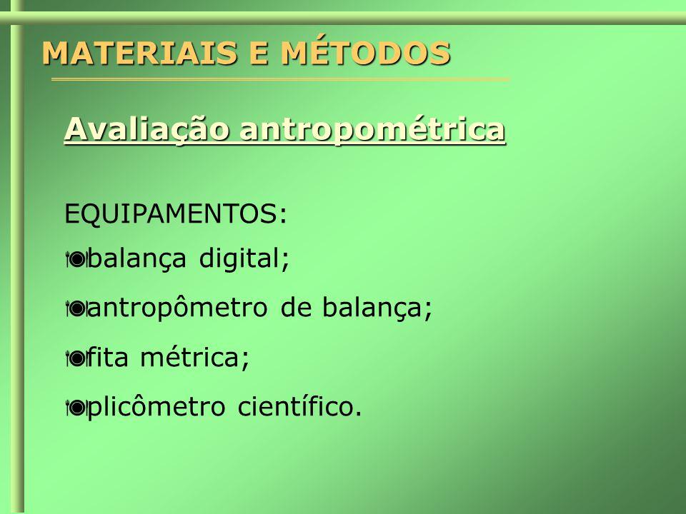 MATERIAIS E MÉTODOS Avaliação antropométrica EQUIPAMENTOS:  balança digital;  antropômetro de balança;  fita métrica;  plicômetro científico.