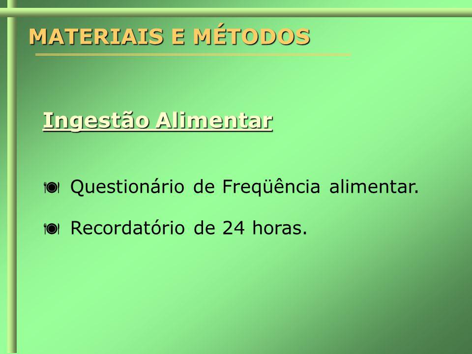 MATERIAIS E MÉTODOS Ingestão Alimentar  Questionário de Freqüência alimentar.