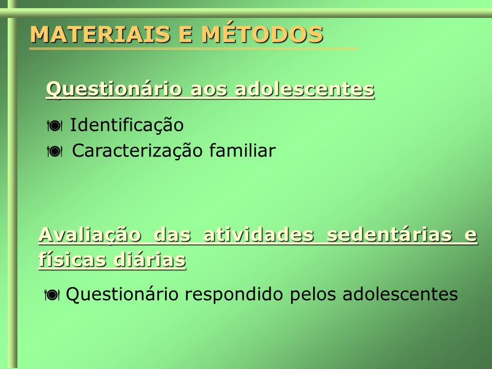 MATERIAIS E MÉTODOS Questionário aos adolescentes  Identificação  Caracterização familiar Avaliação das atividades sedentárias e físicas diárias  Questionário respondido pelos adolescentes