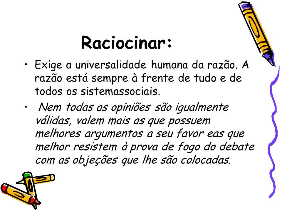 Raciocinar: •Exige a universalidade humana da razão. A razão está sempre à frente de tudo e de todos os sistemassociais. • Nem todas as opiniões são i