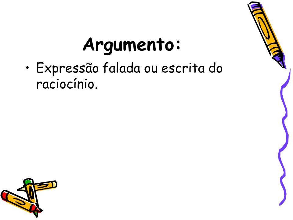 Argumento: •Expressão falada ou escrita do raciocínio.