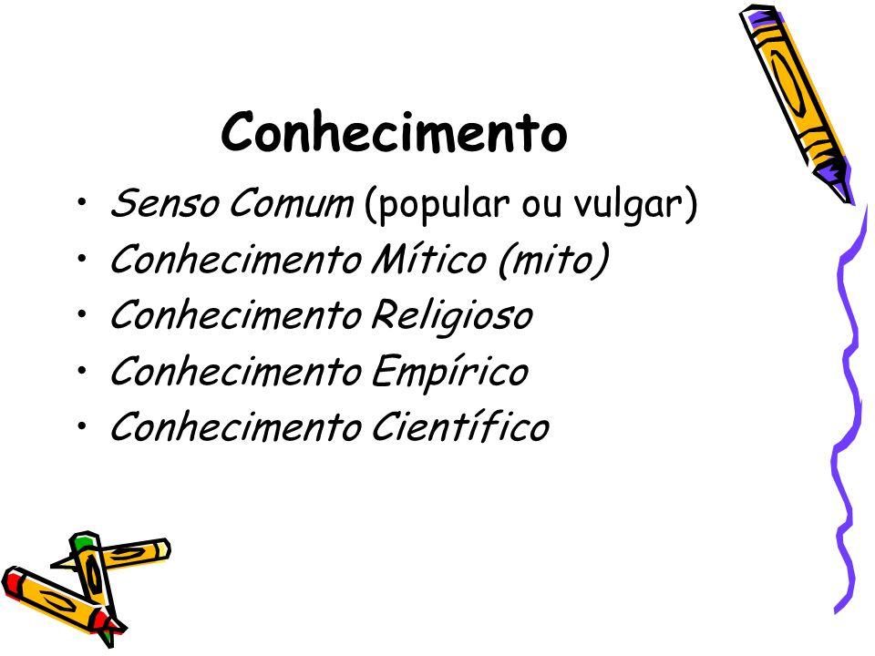 Conhecimento •Senso Comum (popular ou vulgar) •Conhecimento Mítico (mito) •Conhecimento Religioso •Conhecimento Empírico •Conhecimento Científico