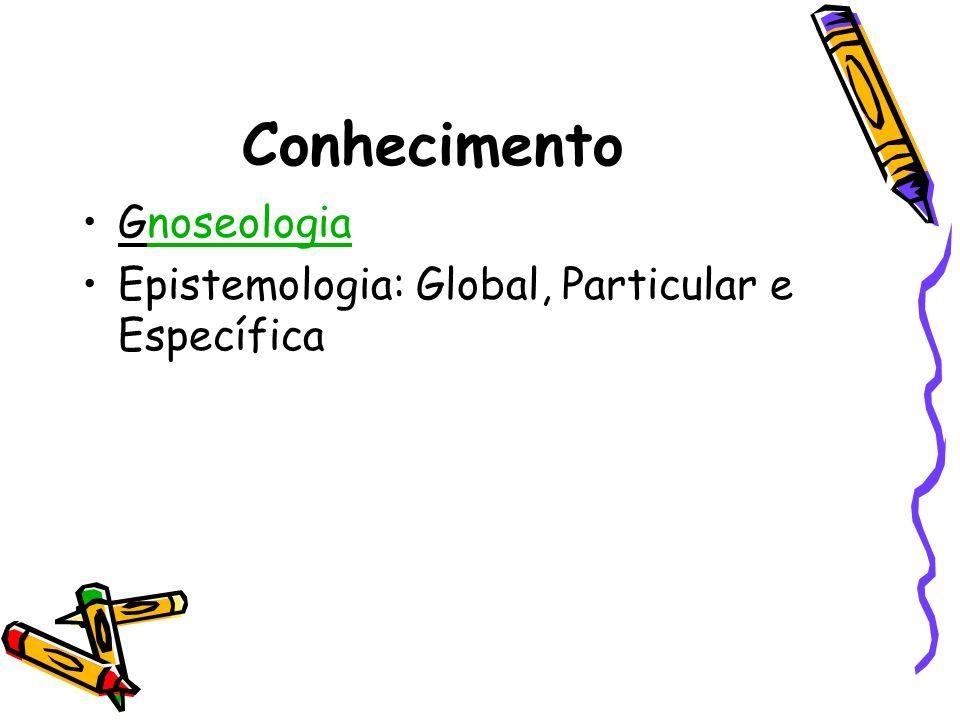 Conhecimento •Gnoseologianoseologia •Epistemologia: Global, Particular e Específica