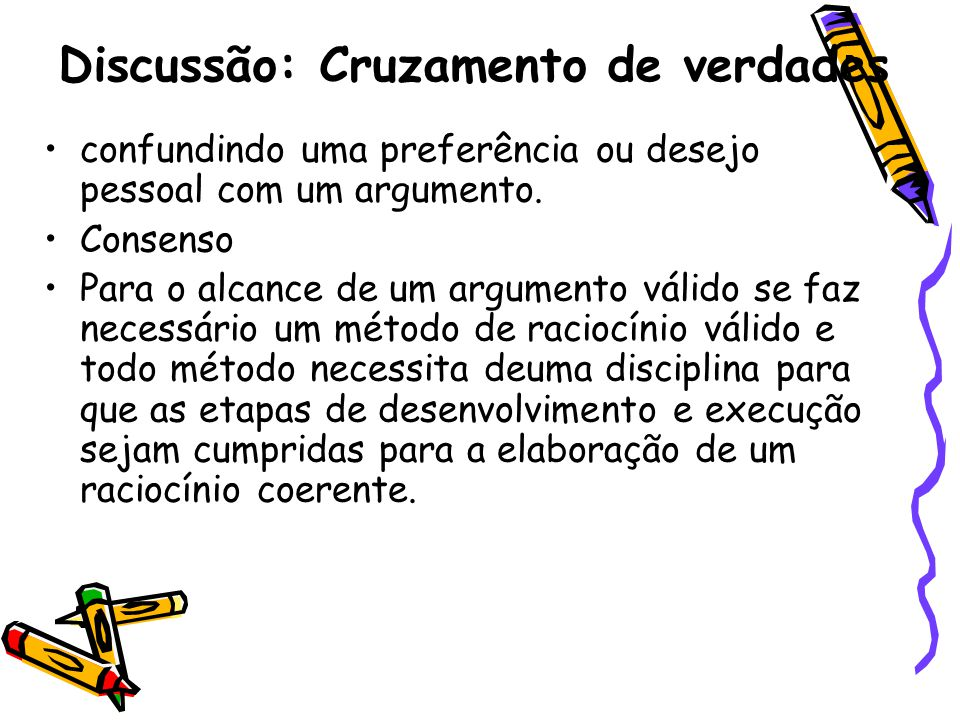 Discussão: Cruzamento de verdades •confundindo uma preferência ou desejo pessoal com um argumento. •Consenso •Para o alcance de um argumento válido se