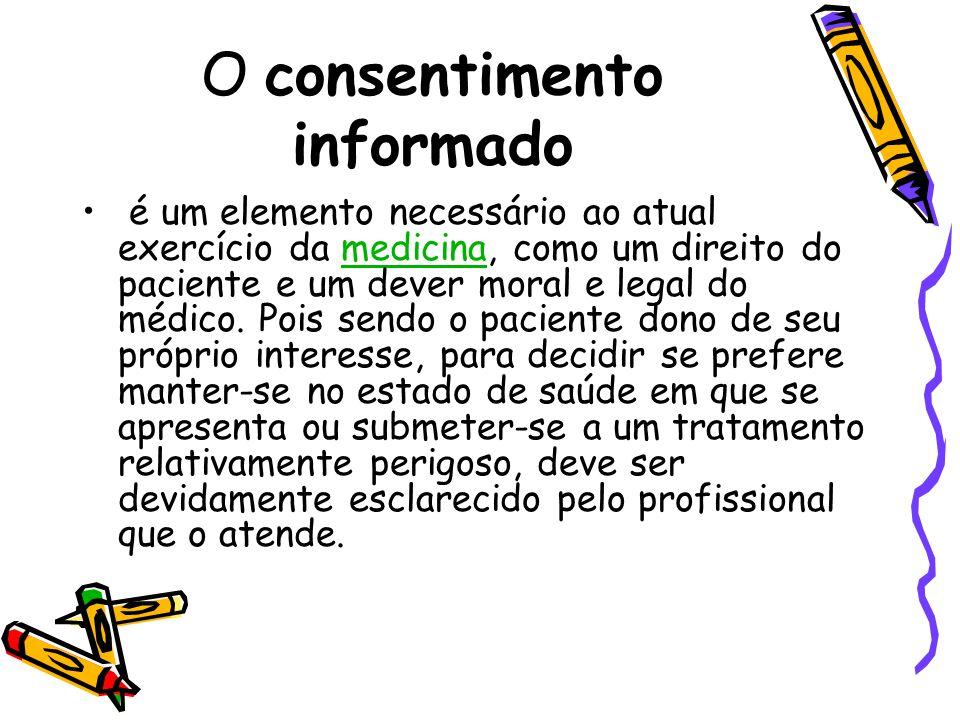 O consentimento informado • é um elemento necessário ao atual exercício da medicina, como um direito do paciente e um dever moral e legal do médico. P