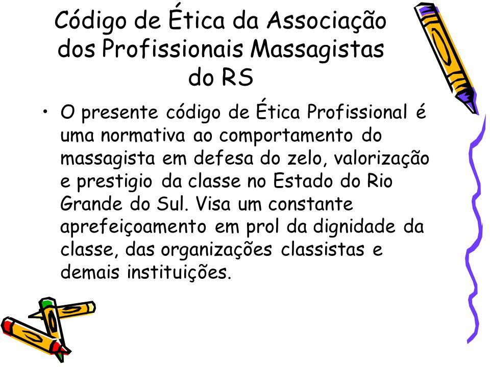 Código de Ética da Associação dos Profissionais Massagistas do RS •O presente código de Ética Profissional é uma normativa ao comportamento do massagi