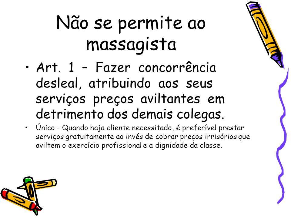 Não se permite ao massagista •Art. 1 – Fazer concorrência desleal, atribuindo aos seus serviços preços aviltantes em detrimento dos demais colegas. •Ú