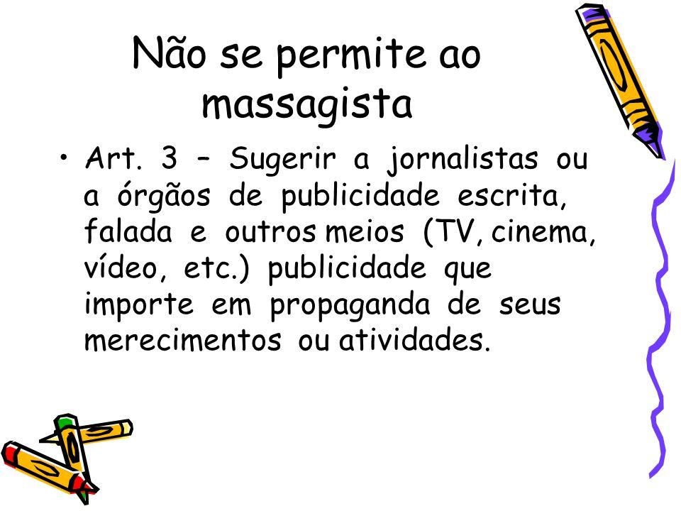 Não se permite ao massagista •Art. 3 – Sugerir a jornalistas ou a órgãos de publicidade escrita, falada e outros meios (TV, cinema, vídeo, etc.) publi