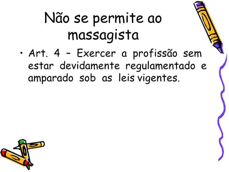 Não se permite ao massagista •Art. 4 – Exercer a profissão sem estar devidamente regulamentado e amparado sob as leis vigentes.