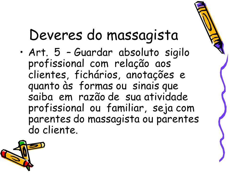 Deveres do massagista •Art. 5 – Guardar absoluto sigilo profissional com relação aos clientes, fichários, anotações e quanto às formas ou sinais que s