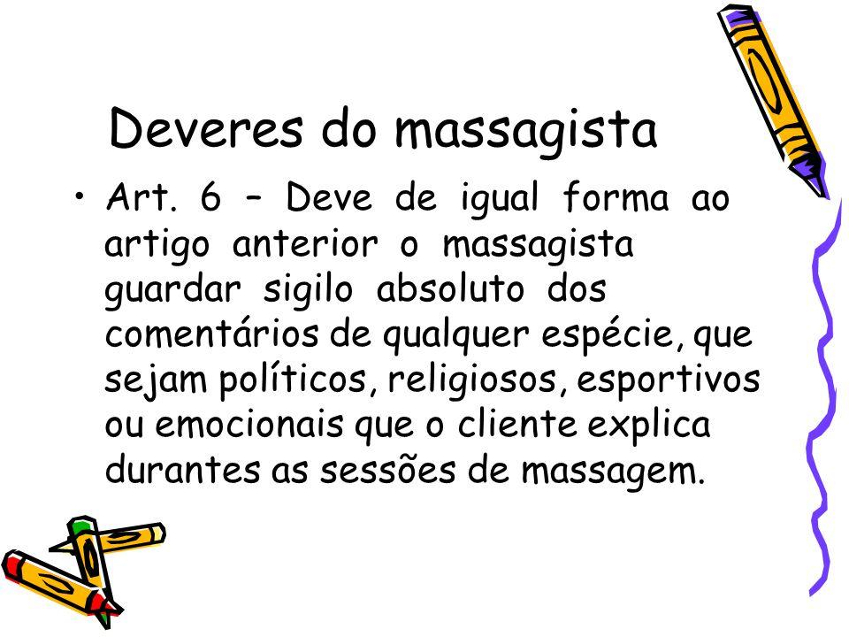 Deveres do massagista •Art. 6 – Deve de igual forma ao artigo anterior o massagista guardar sigilo absoluto dos comentários de qualquer espécie, que s