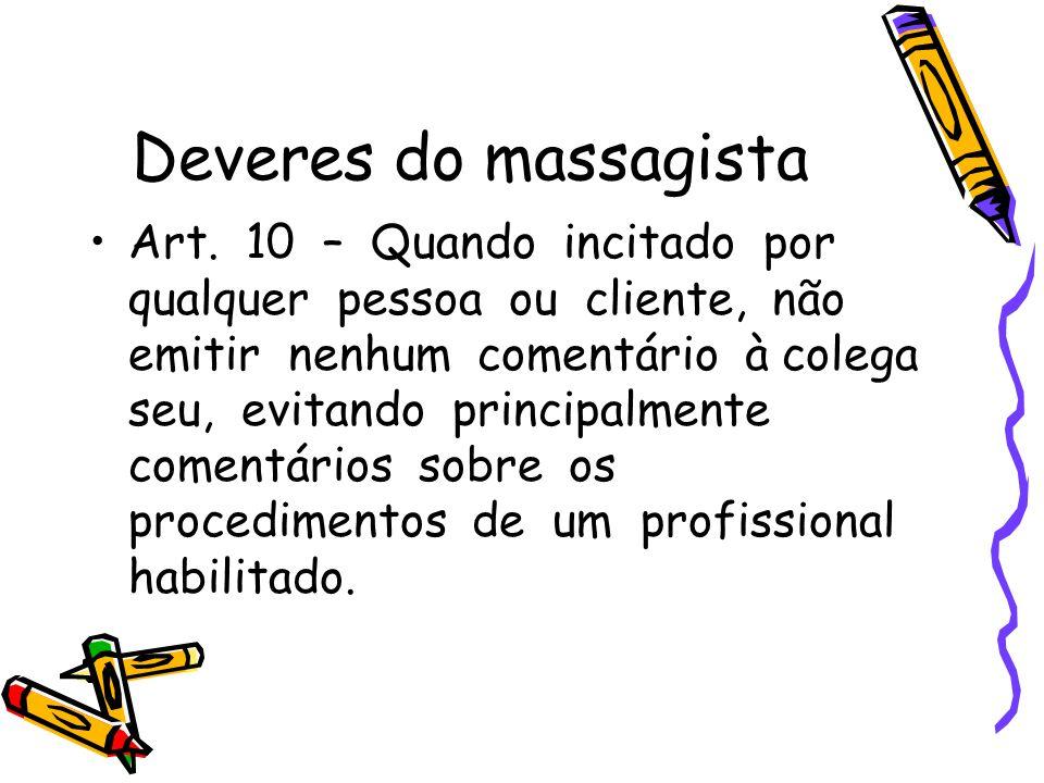 Deveres do massagista •Art. 10 – Quando incitado por qualquer pessoa ou cliente, não emitir nenhum comentário à colega seu, evitando principalmente co