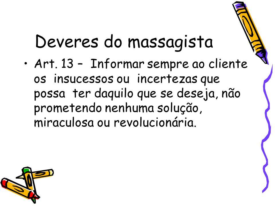 Deveres do massagista •Art. 13 – Informar sempre ao cliente os insucessos ou incertezas que possa ter daquilo que se deseja, não prometendo nenhuma so