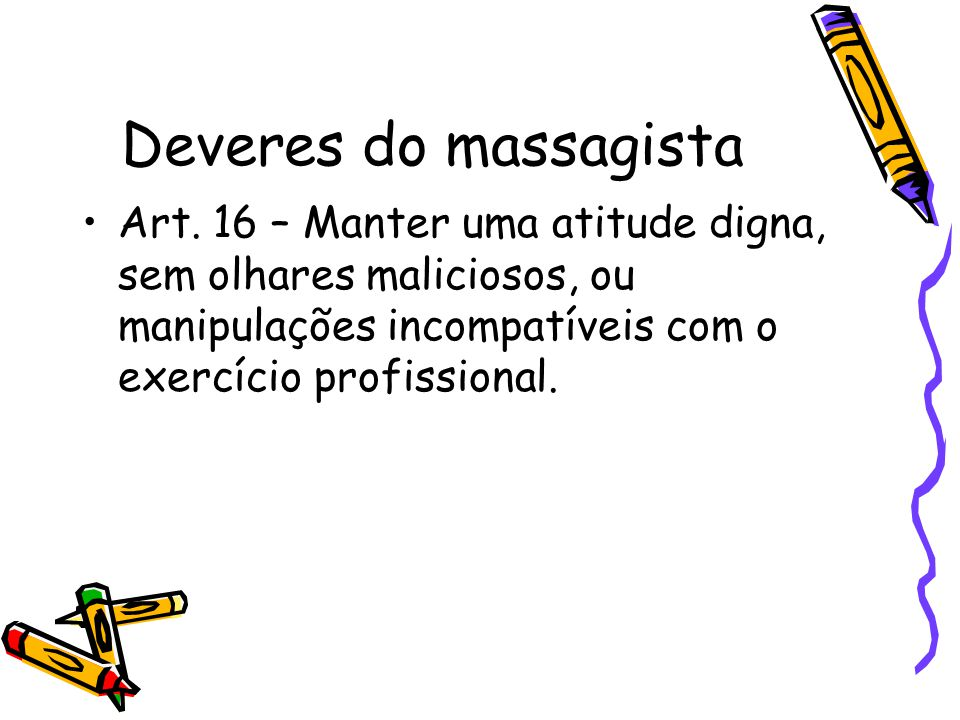 Deveres do massagista •Art. 16 – Manter uma atitude digna, sem olhares maliciosos, ou manipulações incompatíveis com o exercício profissional.