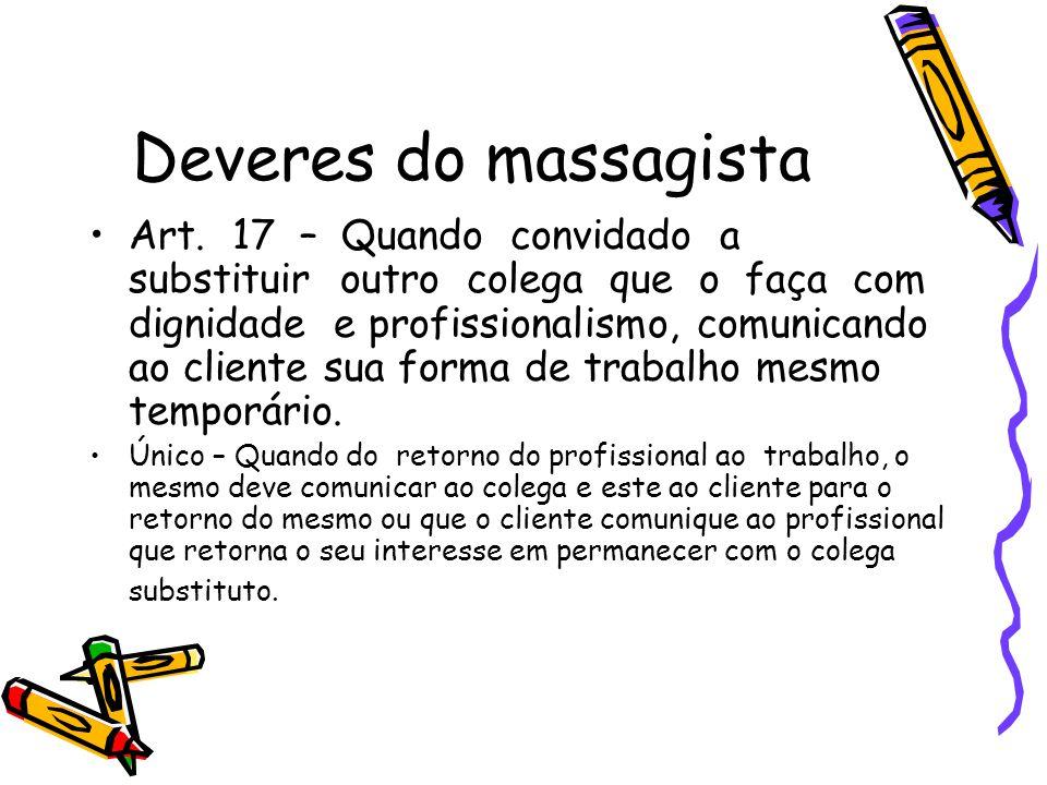 Deveres do massagista •Art. 17 – Quando convidado a substituir outro colega que o faça com dignidade e profissionalismo, comunicando ao cliente sua fo