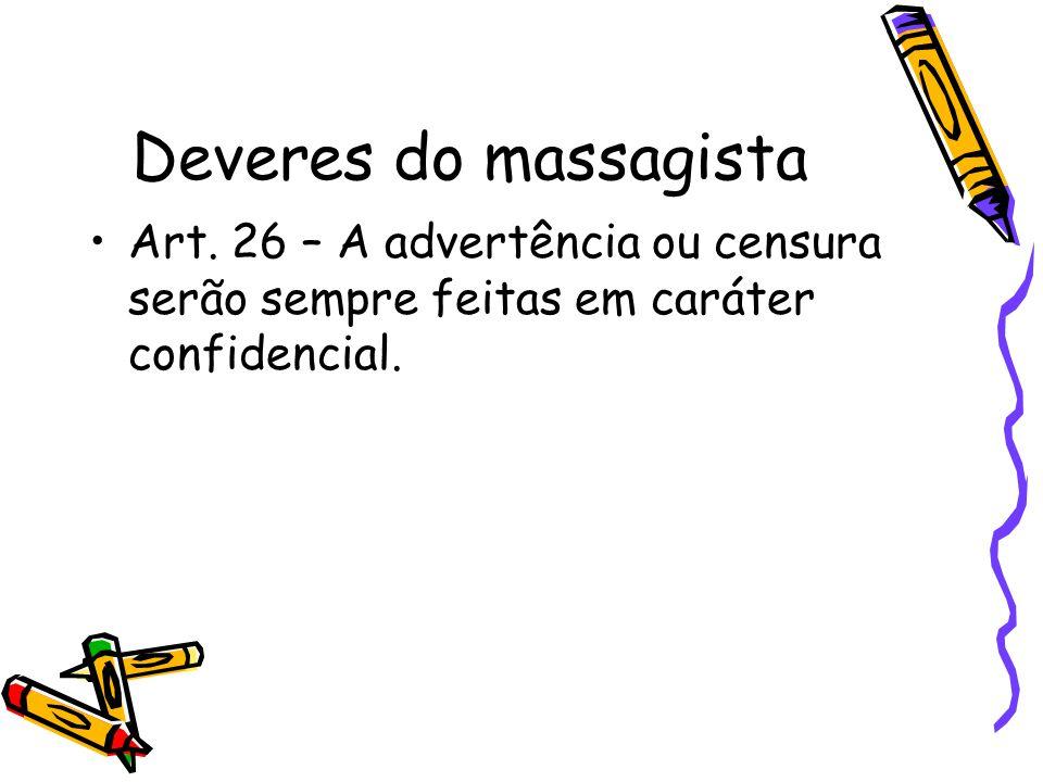 Deveres do massagista •Art. 26 – A advertência ou censura serão sempre feitas em caráter confidencial.