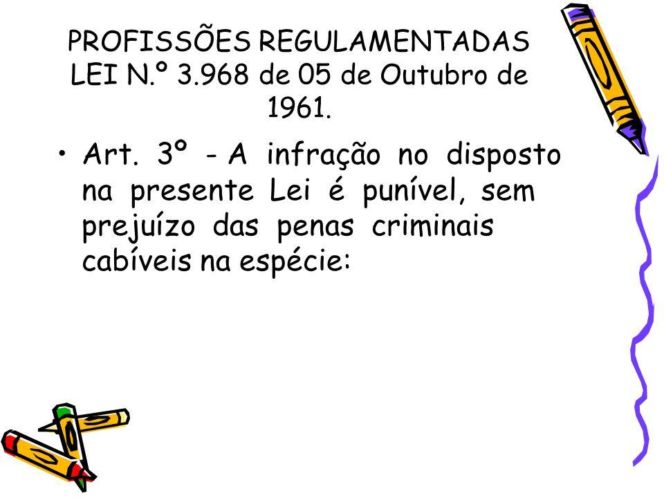 PROFISSÕES REGULAMENTADAS LEI N.º 3.968 de 05 de Outubro de 1961. •Art. 3º - A infração no disposto na presente Lei é punível, sem prejuízo das penas