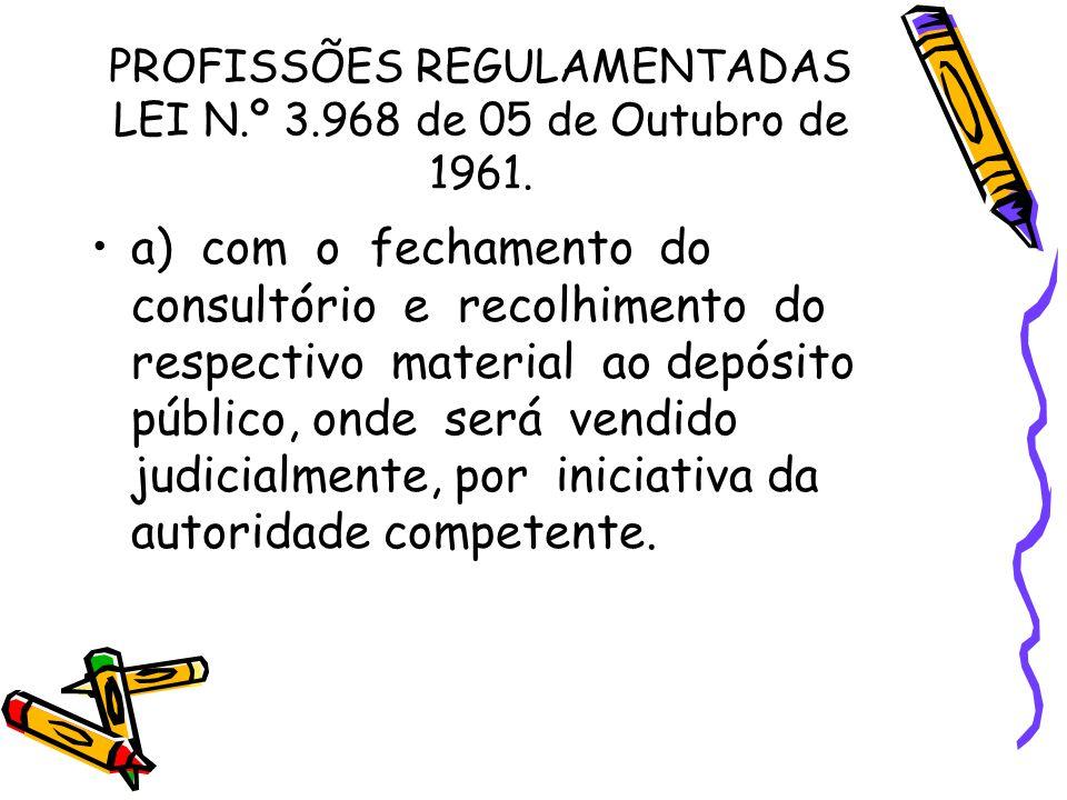 PROFISSÕES REGULAMENTADAS LEI N.º 3.968 de 05 de Outubro de 1961. •a) com o fechamento do consultório e recolhimento do respectivo material ao depósit