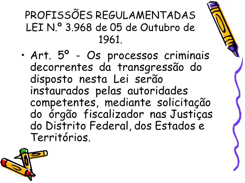 PROFISSÕES REGULAMENTADAS LEI N.º 3.968 de 05 de Outubro de 1961. •Art. 5º - Os processos criminais decorrentes da transgressão do disposto nesta Lei